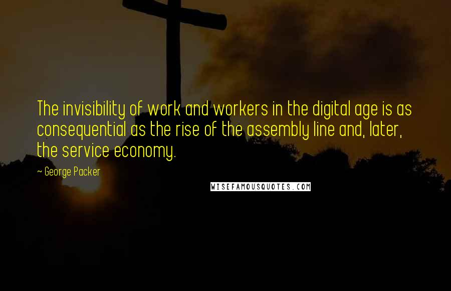George Packer quotes: The invisibility of work and workers in the digital age is as consequential as the rise of the assembly line and, later, the service economy.