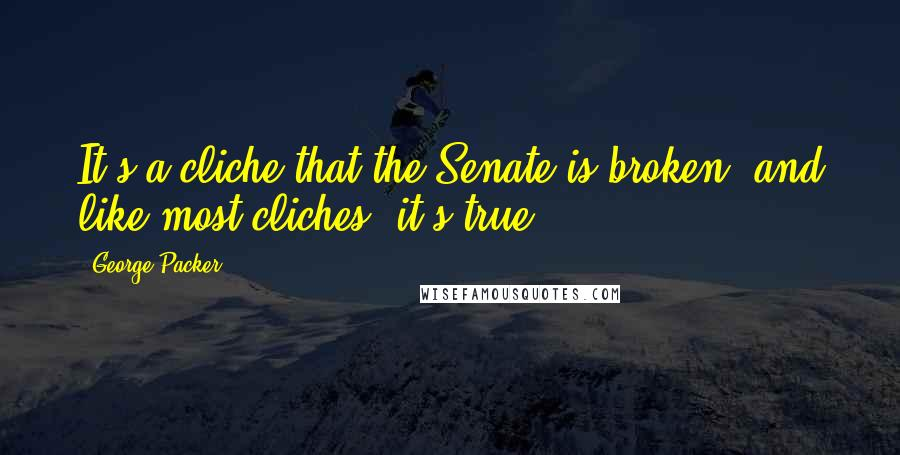 George Packer quotes: It's a cliche that the Senate is broken, and like most cliches, it's true.