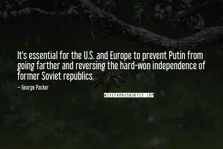 George Packer quotes: It's essential for the U.S. and Europe to prevent Putin from going farther and reversing the hard-won independence of former Soviet republics.