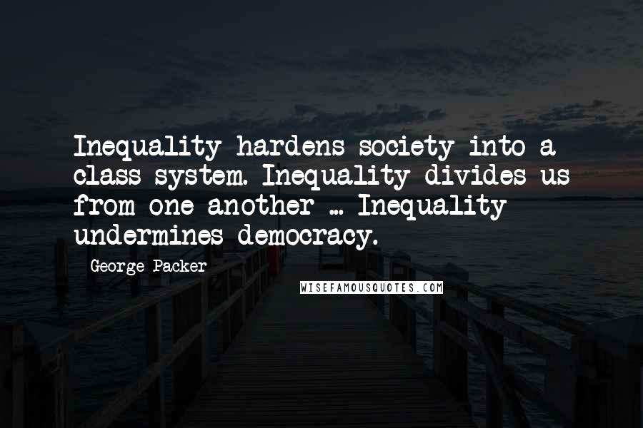 George Packer quotes: Inequality hardens society into a class system. Inequality divides us from one another ... Inequality undermines democracy.