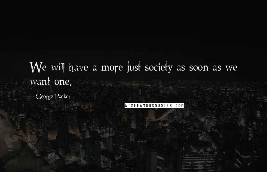 George Packer quotes: We will have a more just society as soon as we want one.