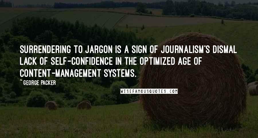 George Packer quotes: Surrendering to jargon is a sign of journalism's dismal lack of self-confidence in the optimized age of content-management systems.