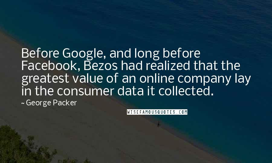 George Packer quotes: Before Google, and long before Facebook, Bezos had realized that the greatest value of an online company lay in the consumer data it collected.