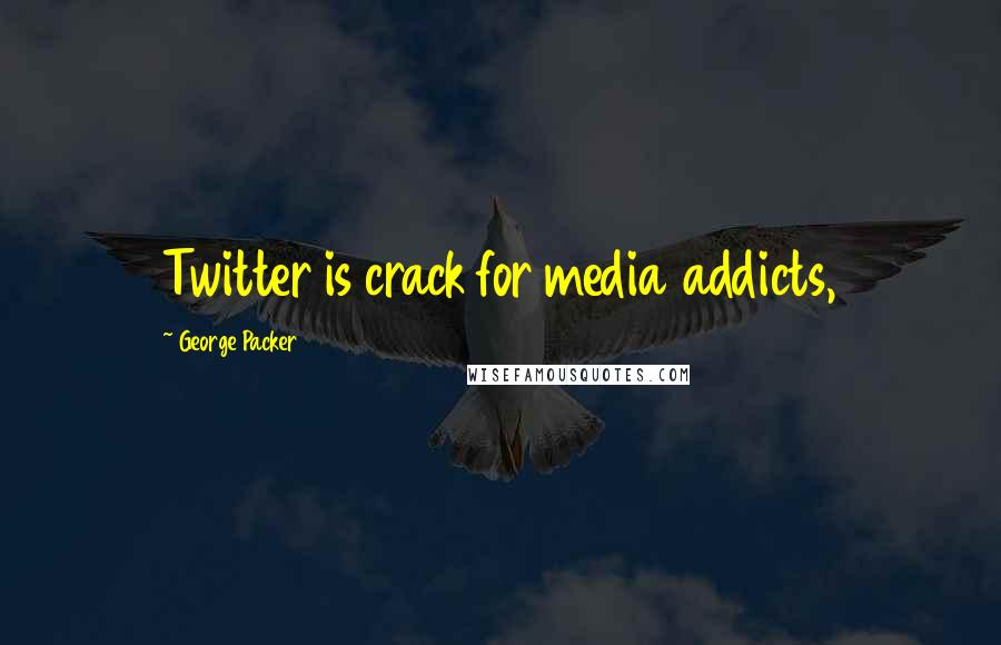 George Packer quotes: Twitter is crack for media addicts,