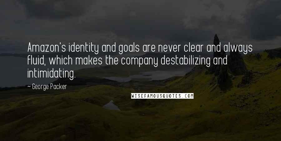 George Packer quotes: Amazon's identity and goals are never clear and always fluid, which makes the company destabilizing and intimidating.