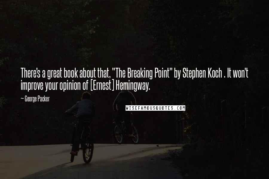 "George Packer quotes: There's a great book about that, ""The Breaking Point"" by Stephen Koch . It won't improve your opinion of [Ernest] Hemingway."
