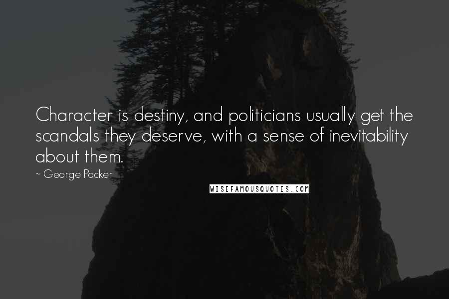 George Packer quotes: Character is destiny, and politicians usually get the scandals they deserve, with a sense of inevitability about them.