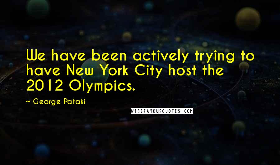 George Pataki quotes: We have been actively trying to have New York City host the 2012 Olympics.