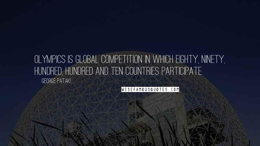 George Pataki quotes: Olympics is global competition in which eighty, ninety, hundred, hundred and ten countries participate.
