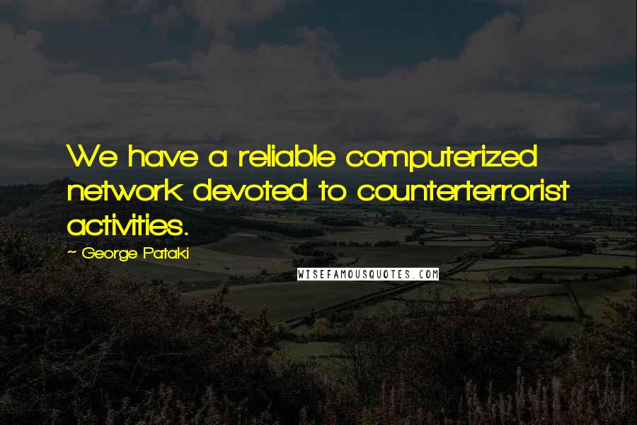 George Pataki quotes: We have a reliable computerized network devoted to counterterrorist activities.