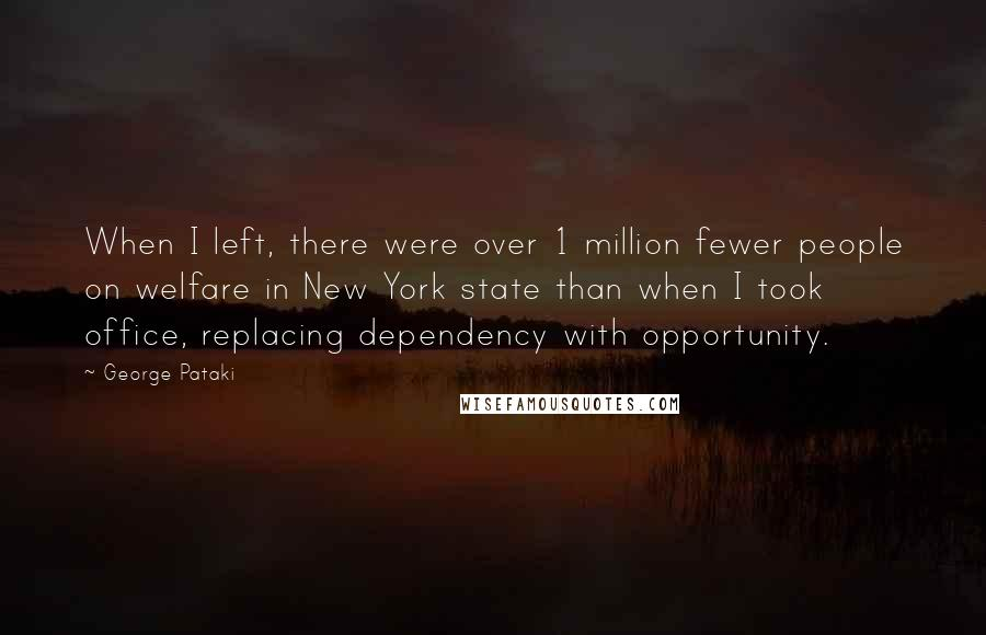 George Pataki quotes: When I left, there were over 1 million fewer people on welfare in New York state than when I took office, replacing dependency with opportunity.