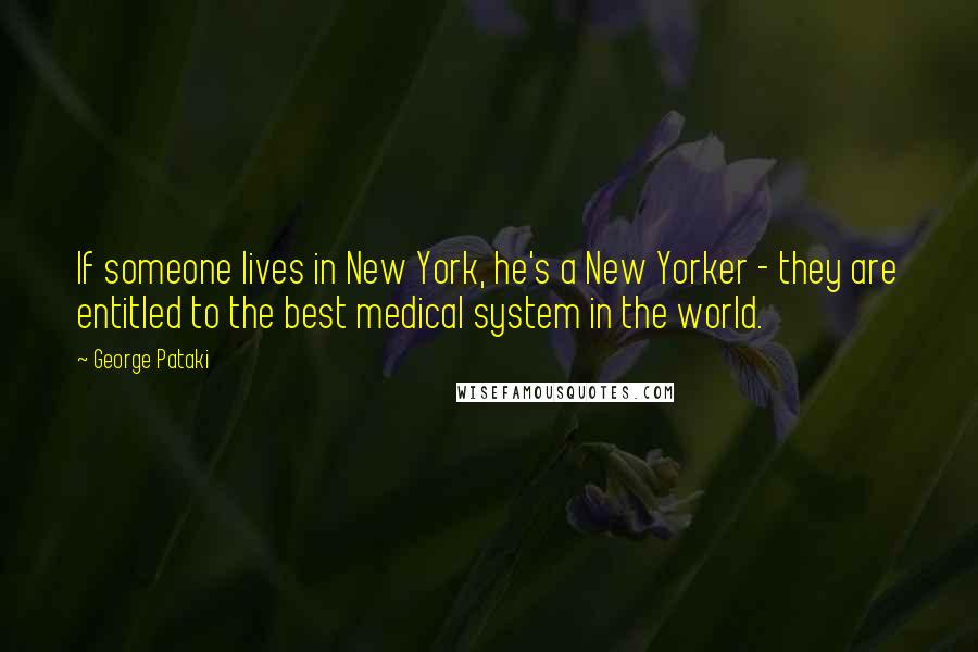 George Pataki quotes: If someone lives in New York, he's a New Yorker - they are entitled to the best medical system in the world.
