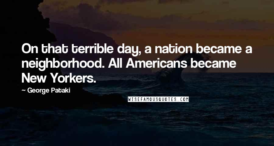 George Pataki quotes: On that terrible day, a nation became a neighborhood. All Americans became New Yorkers.