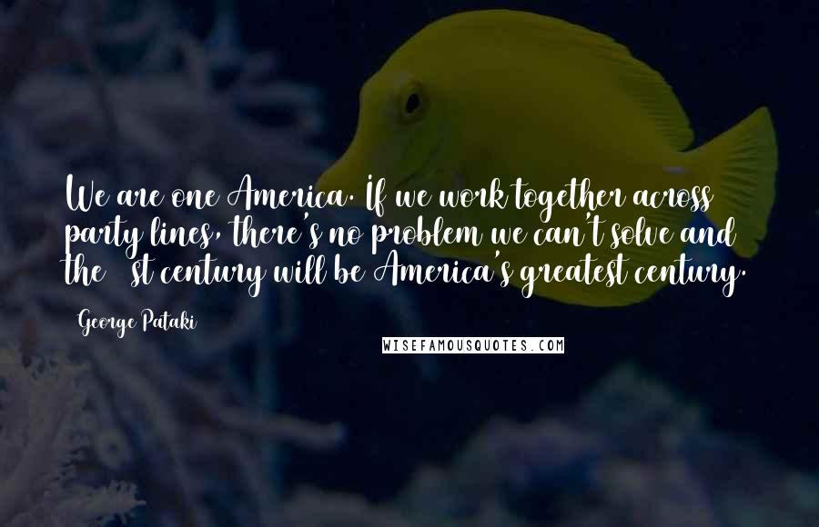 George Pataki quotes: We are one America. If we work together across party lines, there's no problem we can't solve and the 21st century will be America's greatest century.