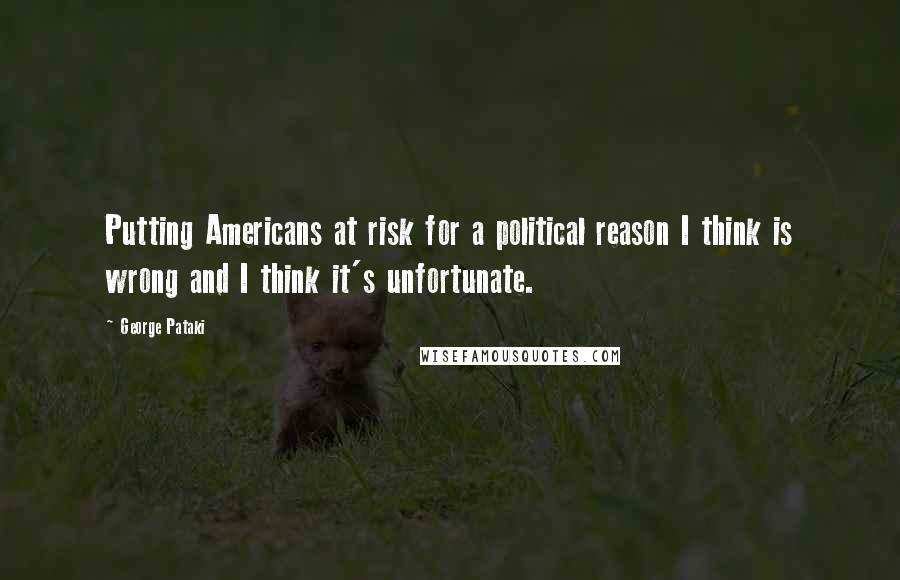 George Pataki quotes: Putting Americans at risk for a political reason I think is wrong and I think it's unfortunate.