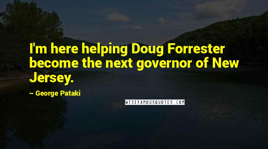 George Pataki quotes: I'm here helping Doug Forrester become the next governor of New Jersey.