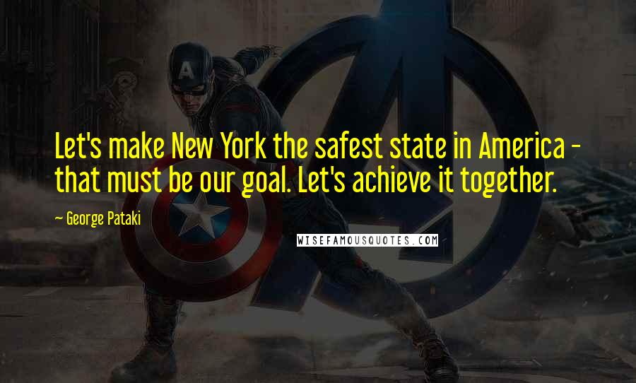 George Pataki quotes: Let's make New York the safest state in America - that must be our goal. Let's achieve it together.