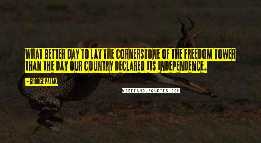 George Pataki quotes: What better day to lay the cornerstone of the Freedom Tower than the day our country declared its independence.
