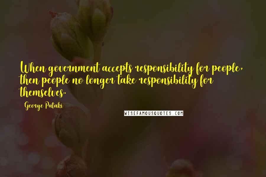 George Pataki quotes: When government accepts responsibility for people, then people no longer take responsibility for themselves.