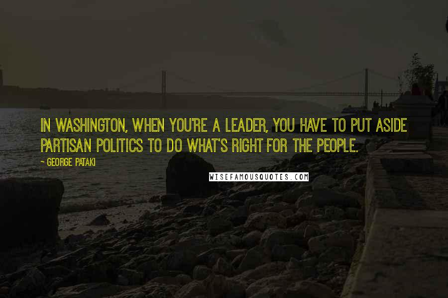George Pataki quotes: In Washington, when you're a leader, you have to put aside partisan politics to do what's right for the people.
