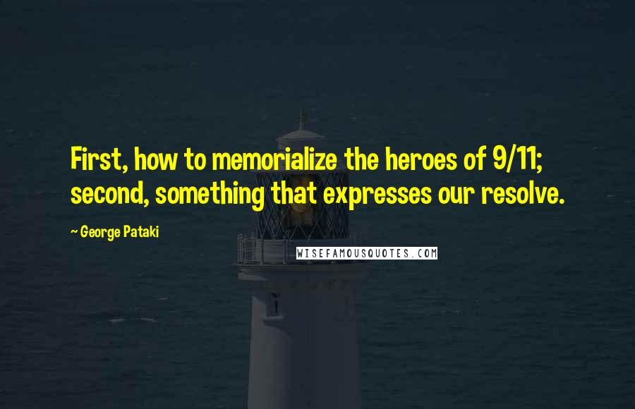 George Pataki quotes: First, how to memorialize the heroes of 9/11; second, something that expresses our resolve.