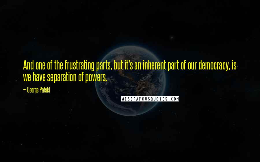George Pataki quotes: And one of the frustrating parts, but it's an inherent part of our democracy, is we have separation of powers.