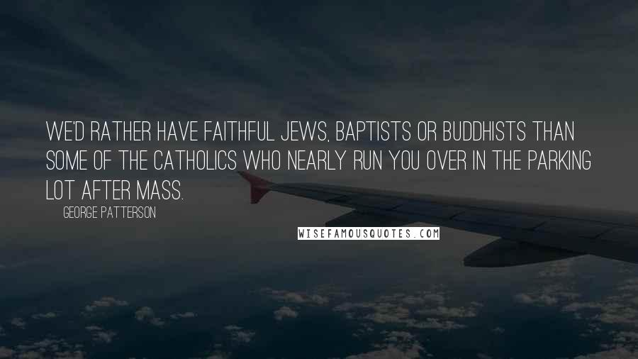George Patterson quotes: We'd rather have faithful Jews, Baptists or Buddhists than some of the Catholics who nearly run you over in the parking lot after Mass.