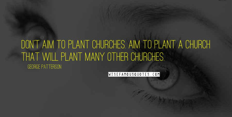 George Patterson quotes: Don't aim to plant churches. Aim to plant a church that will plant many other churches.