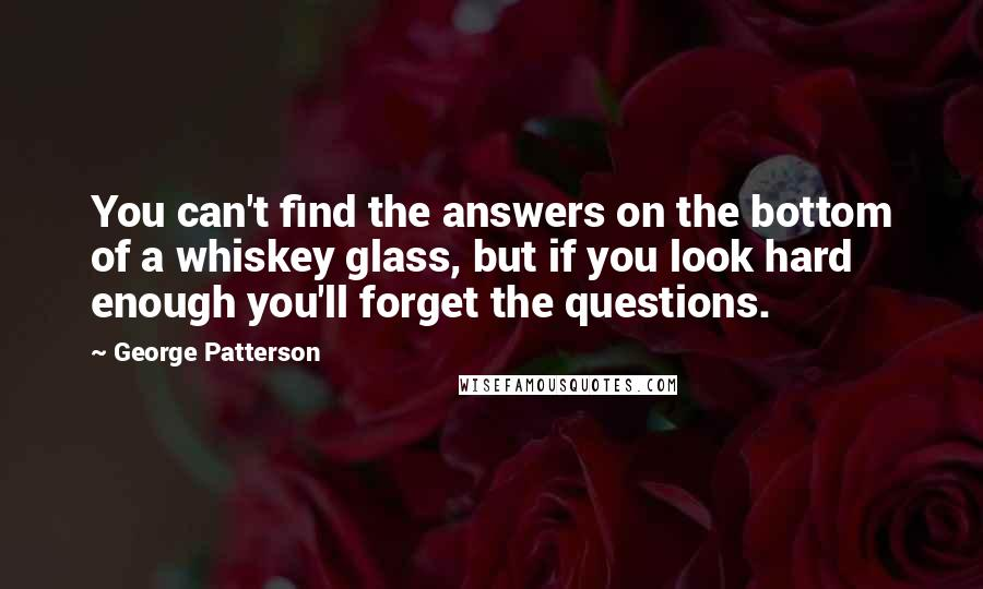 George Patterson quotes: You can't find the answers on the bottom of a whiskey glass, but if you look hard enough you'll forget the questions.