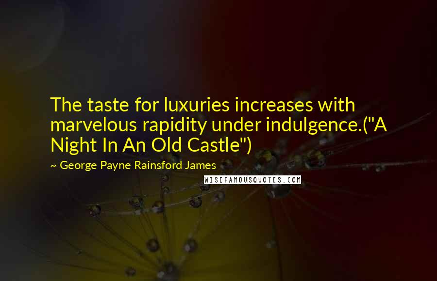 """George Payne Rainsford James quotes: The taste for luxuries increases with marvelous rapidity under indulgence.(""""A Night In An Old Castle"""")"""