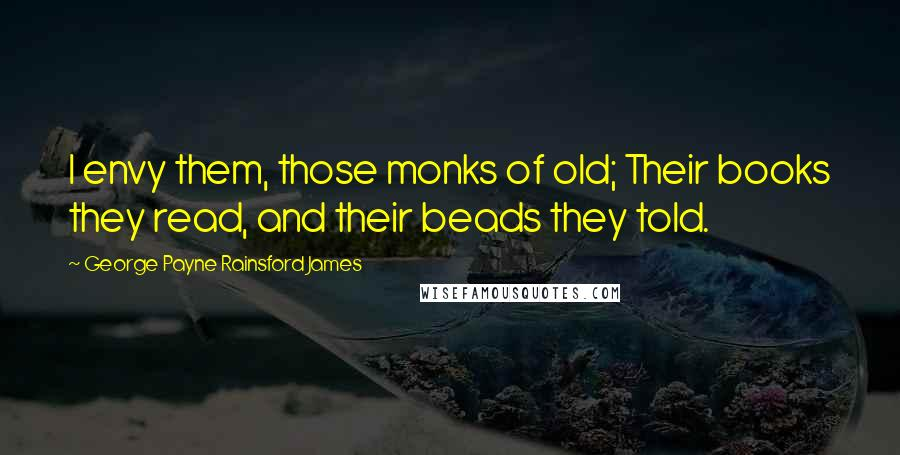 George Payne Rainsford James quotes: I envy them, those monks of old; Their books they read, and their beads they told.