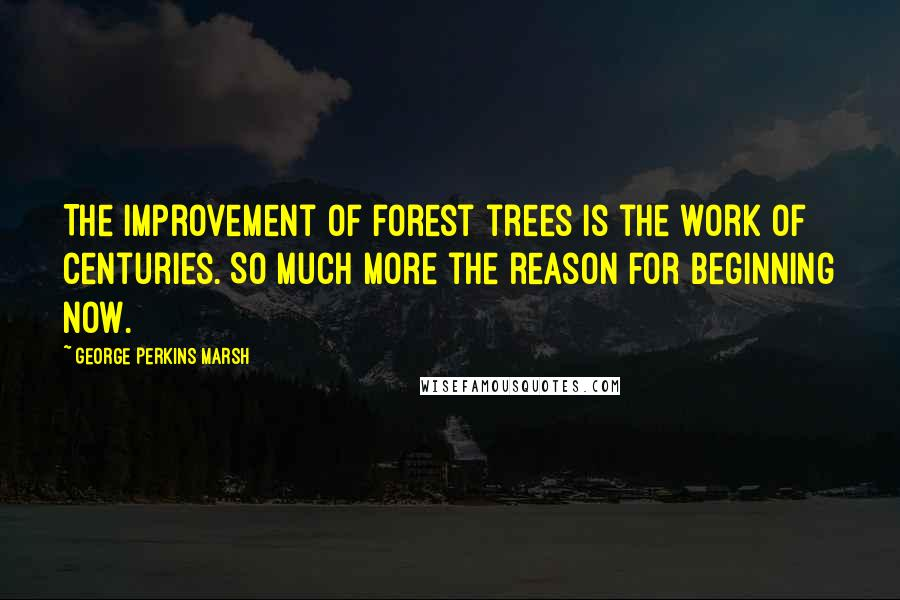 George Perkins Marsh quotes: The improvement of forest trees is the work of centuries. So much more the reason for beginning now.