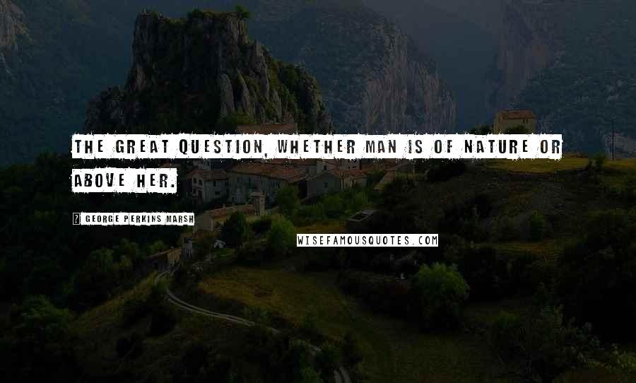 George Perkins Marsh quotes: The great question, whether man is of nature or above her.