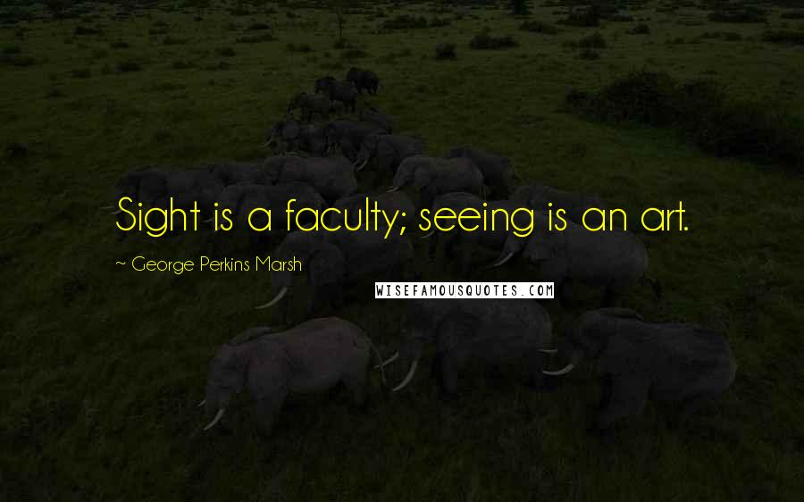 George Perkins Marsh quotes: Sight is a faculty; seeing is an art.