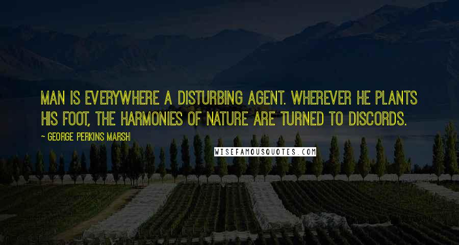 George Perkins Marsh quotes: Man is everywhere a disturbing agent. Wherever he plants his foot, the harmonies of nature are turned to discords.