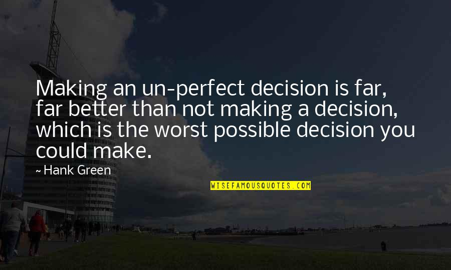 George Petrie Quotes By Hank Green: Making an un-perfect decision is far, far better