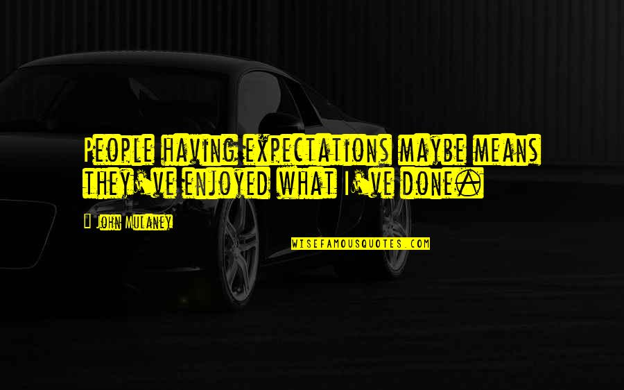 George Petrie Quotes By John Mulaney: People having expectations maybe means they've enjoyed what