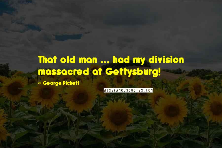 George Pickett quotes: That old man ... had my division massacred at Gettysburg!