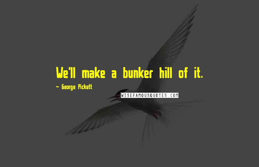 George Pickett quotes: We'll make a bunker hill of it.