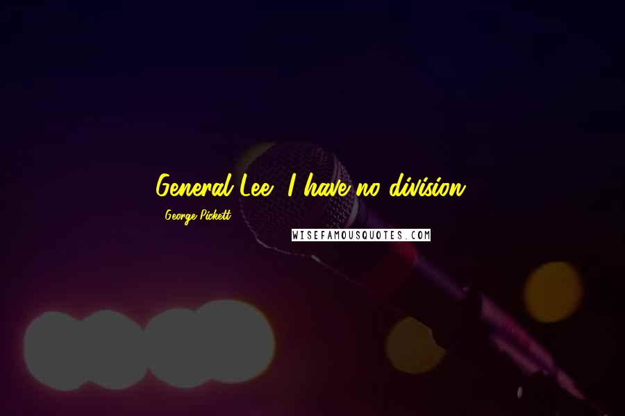 George Pickett quotes: General Lee, I have no division.