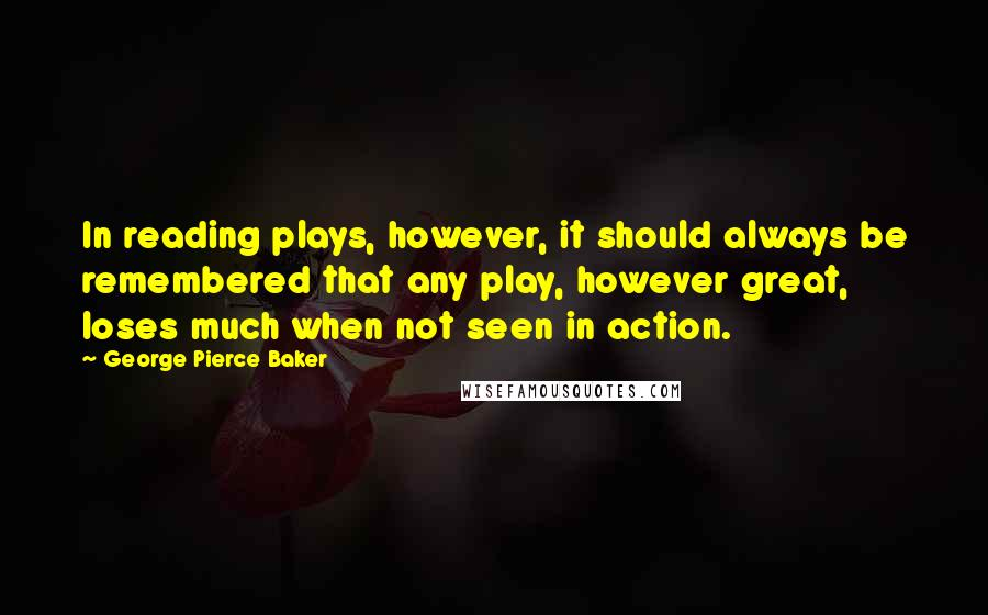 George Pierce Baker quotes: In reading plays, however, it should always be remembered that any play, however great, loses much when not seen in action.