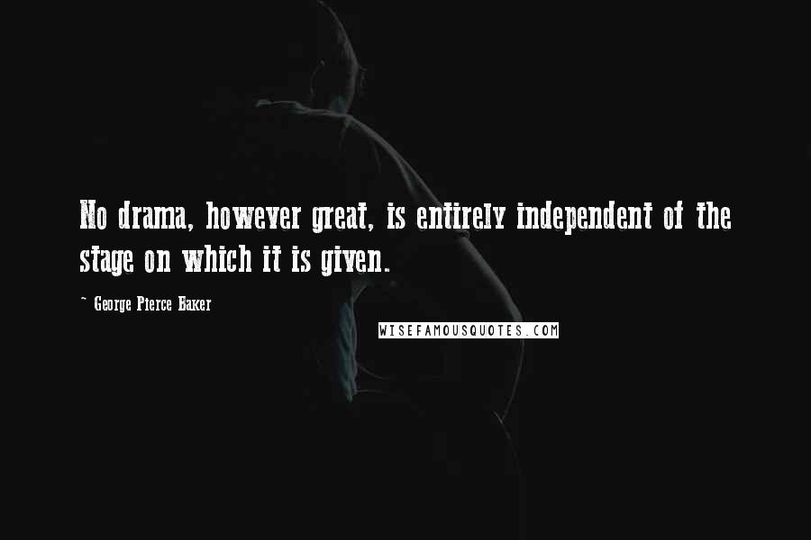 George Pierce Baker quotes: No drama, however great, is entirely independent of the stage on which it is given.