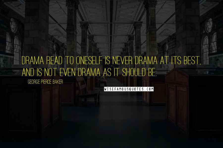 George Pierce Baker quotes: Drama read to oneself is never drama at its best, and is not even drama as it should be.