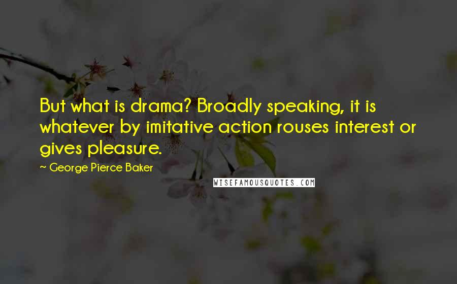 George Pierce Baker quotes: But what is drama? Broadly speaking, it is whatever by imitative action rouses interest or gives pleasure.