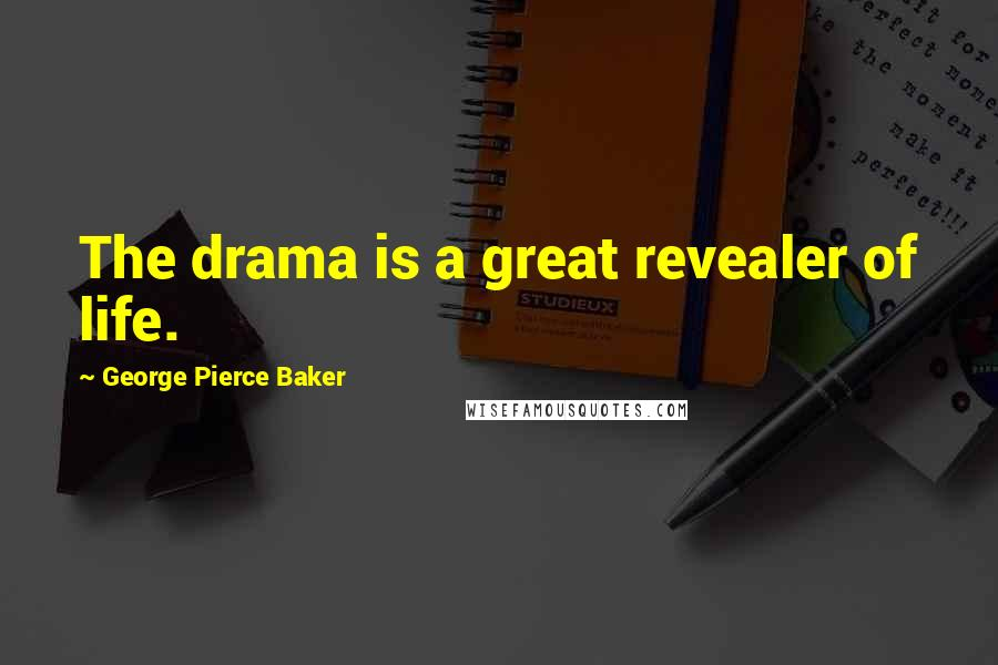 George Pierce Baker quotes: The drama is a great revealer of life.