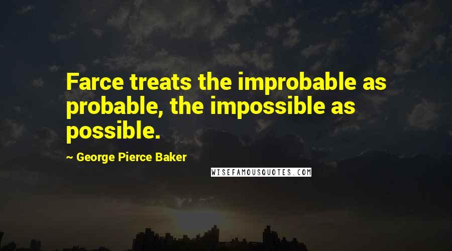 George Pierce Baker quotes: Farce treats the improbable as probable, the impossible as possible.