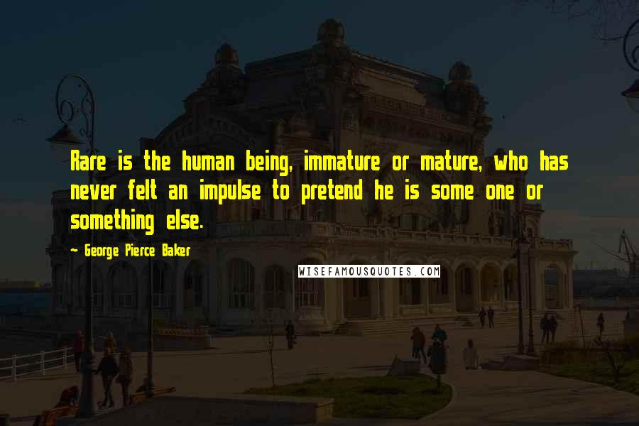 George Pierce Baker quotes: Rare is the human being, immature or mature, who has never felt an impulse to pretend he is some one or something else.