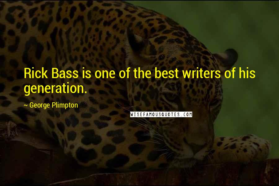 George Plimpton quotes: Rick Bass is one of the best writers of his generation.