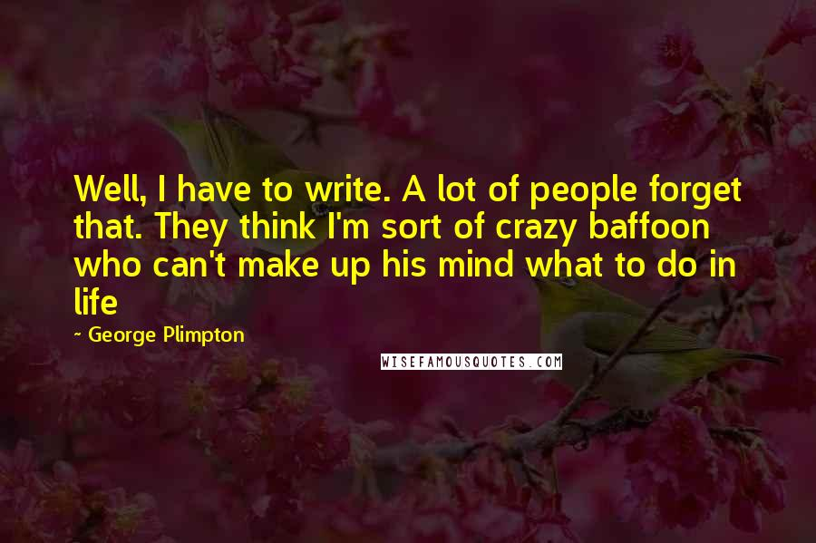 George Plimpton quotes: Well, I have to write. A lot of people forget that. They think I'm sort of crazy baffoon who can't make up his mind what to do in life