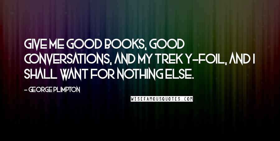 George Plimpton quotes: Give me good books, good conversations, and my Trek Y-Foil, and I shall want for nothing else.